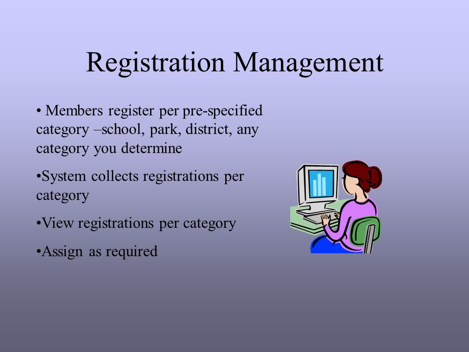Registration Management Members register per pre-specified category –school, park, district, any category you determine System collects registrations per category View registrations per category Assign as required