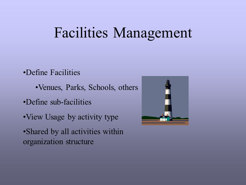 Facilities Management Define Facilities Venues, Parks, Schools, others Define sub-facilities View Usage by activity type Shared by all activities within organization structure