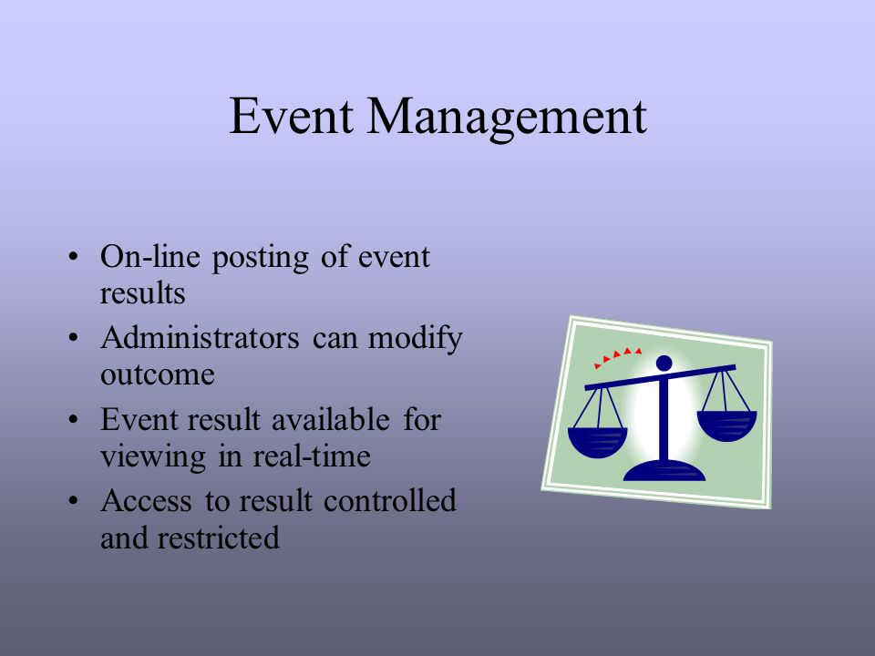 Event Management On-line posting of event results Administrators can modify outcome Event result available for viewing in real-time Access to result controlled and restricted