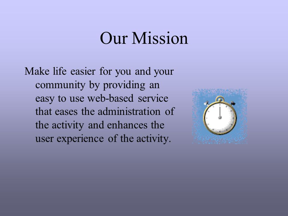 Our Mission Make life easier for you and your community by providing an easy to use web-based service that eases the administration of the activity and enhances the user experience of the activity.