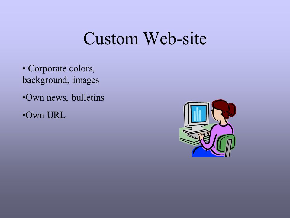 Custom Web-site Corporate colors, background, images Own news, bulletins Own URL