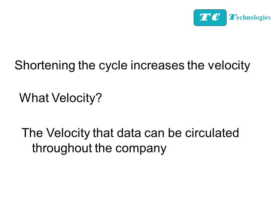 TC T echnologies Shortening the cycle increases the velocity What Velocity? The Velocity that data can be circulated throughout the company