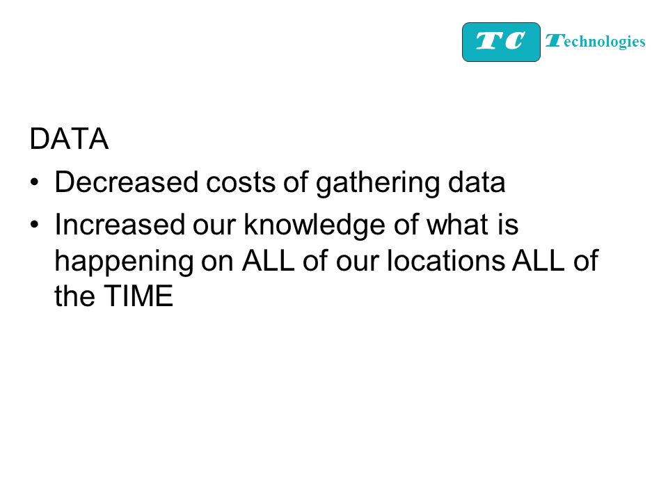 DATA Decreased costs of gathering data Increased our knowledge of what is happening on ALL of our locations ALL of the TIME TC T echnologies