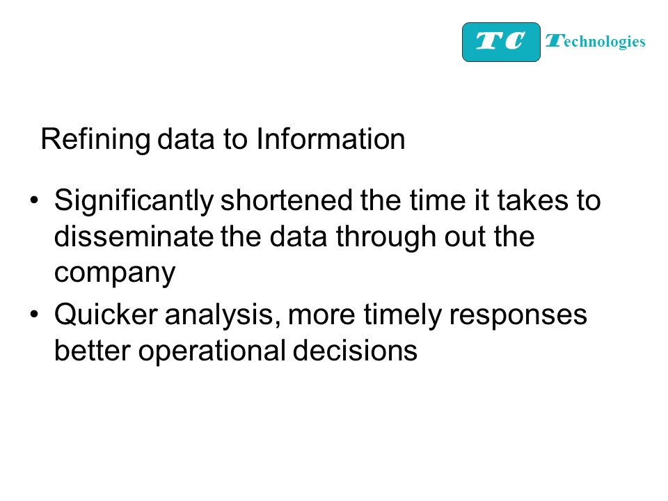 Refining data to Information Significantly shortened the time it takes to disseminate the data through out the company Quicker analysis, more timely r