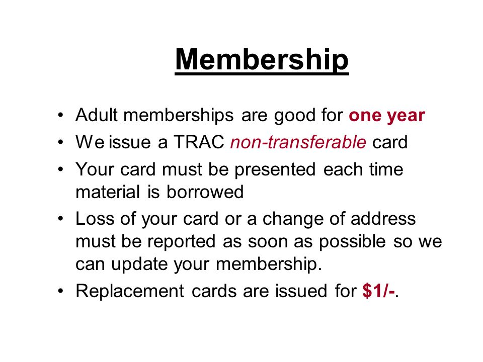 Membership Adult memberships are good for one year We issue a TRAC non-transferable card Your card must be presented each time material is borrowed Loss of your card or a change of address must be reported as soon as possible so we can update your membership.