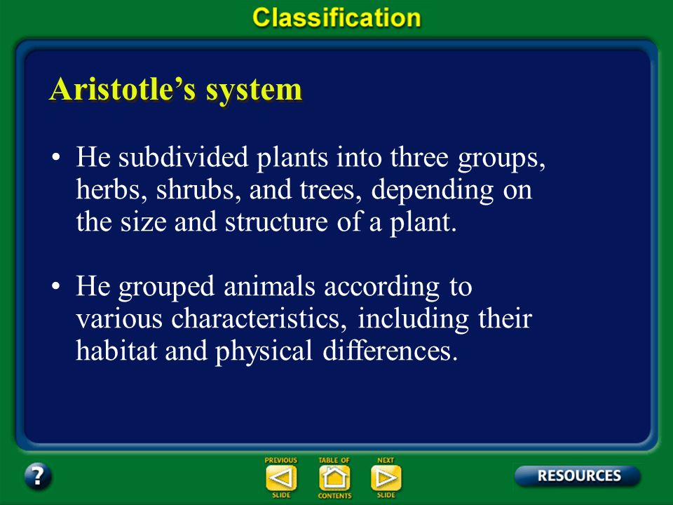 Section 17.1 Summary – pages 443-449 He classified all the organisms he knew into two groups: plants and animals. Aristotles system The Greek philosop