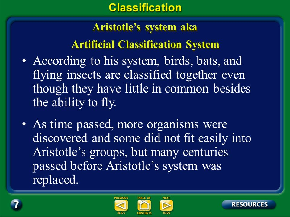 Section 17.1 Summary – pages 443-449 As time passed, more organisms were discovered and some did not fit easily into Aristotles groups, but many centuries passed before Aristotles system was replaced.