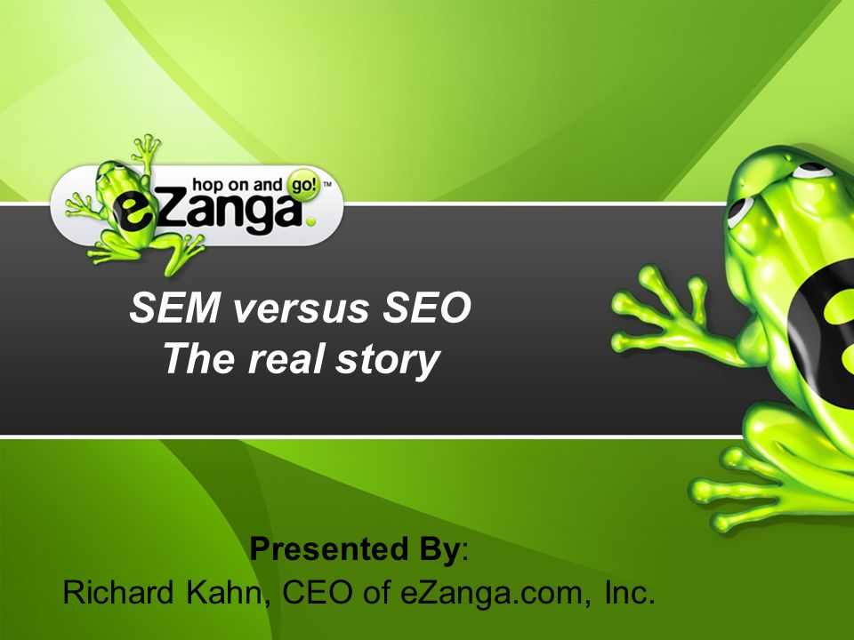 SEM versus SEO The real story Presented By: Richard Kahn, CEO of eZanga.com, Inc.