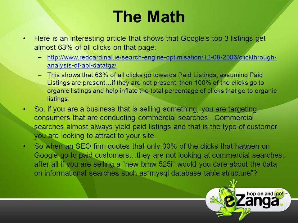 The Math Here is an interesting article that shows that Googles top 3 listings get almost 63% of all clicks on that page: –http://www.redcardinal.ie/search-engine-optimisation/12-08-2006/clickthrough- analysis-of-aol-datatgz/http://www.redcardinal.ie/search-engine-optimisation/12-08-2006/clickthrough- analysis-of-aol-datatgz/ –This shows that 63% of all clicks go towards Paid Listings, assuming Paid Listings are present…if they are not present, then 100% of the clicks go to organic listings and help inflate the total percentage of clicks that go to organic listings.