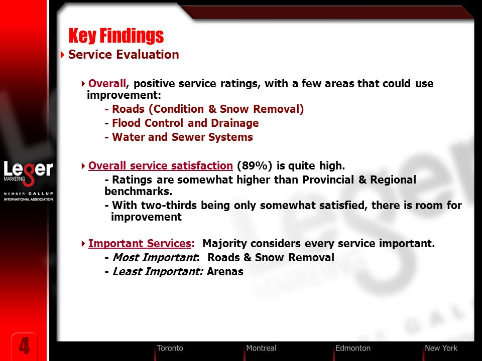4 Key Findings Service Evaluation Overall, positive service ratings, with a few areas that could use improvement: - Roads (Condition & Snow Removal) - Flood Control and Drainage - Water and Sewer Systems Overall service satisfaction (89%) is quite high.