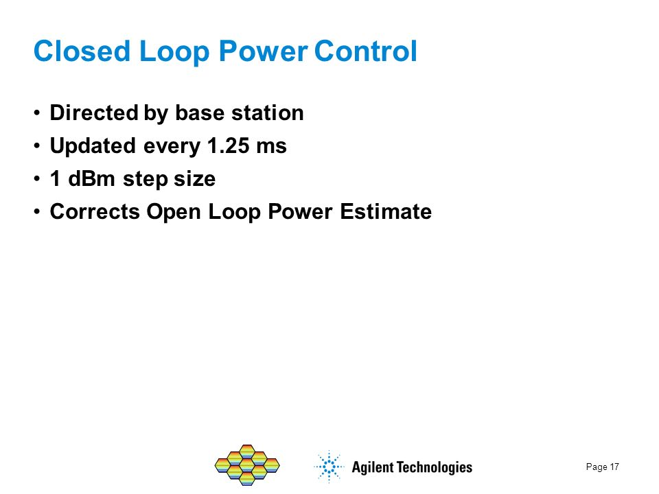 Page 17 Closed Loop Power Control Directed by base station Updated every 1.25 ms 1 dBm step size Corrects Open Loop Power Estimate