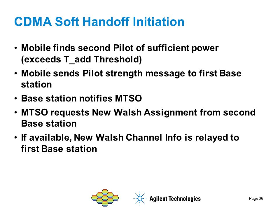Page 36 CDMA Soft Handoff Initiation Mobile finds second Pilot of sufficient power (exceeds T_add Threshold) Mobile sends Pilot strength message to fi