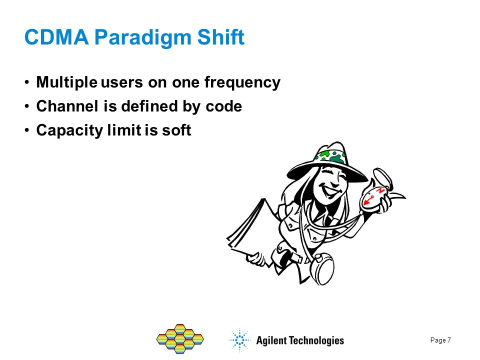 Page 7 CDMA Paradigm Shift Multiple users on one frequency Channel is defined by code Capacity limit is soft
