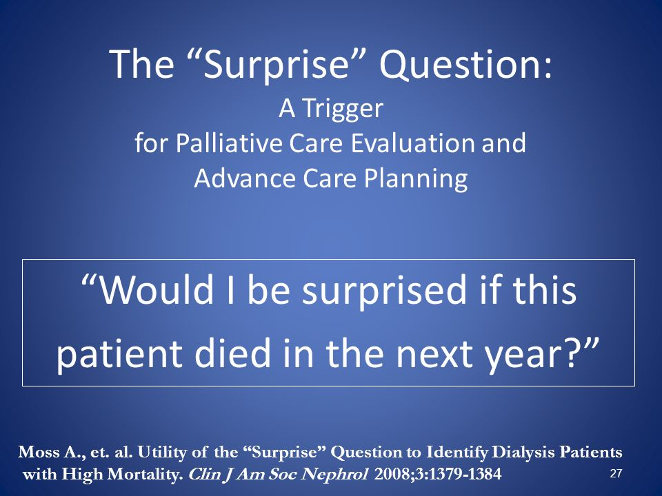 27 The Surprise Question: A Trigger for Palliative Care Evaluation and Advance Care Planning Would I be surprised if this patient died in the next yea