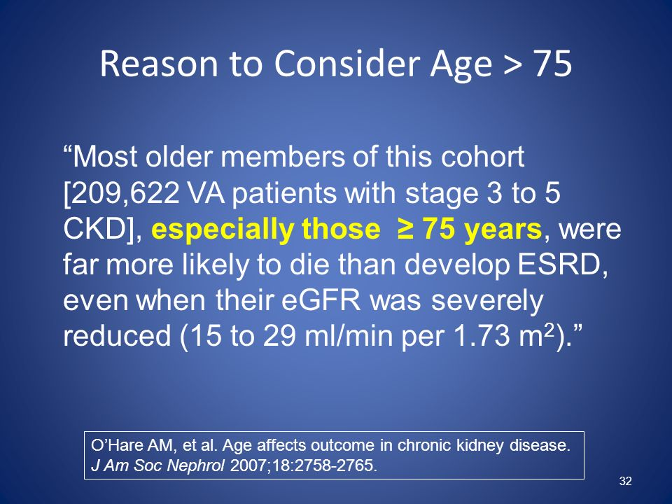 Reason to Consider Age > 75 32 Most older members of this cohort [209,622 VA patients with stage 3 to 5 CKD], especially those 75 years, were far more