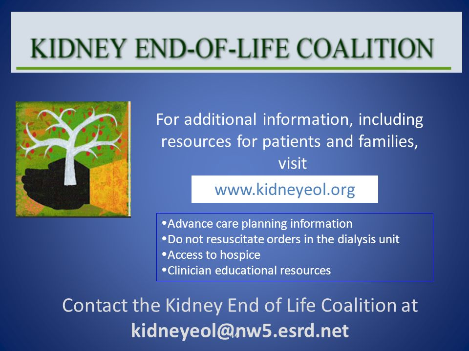 44 Contact the Kidney End of Life Coalition at kidneyeol@nw5.esrd.net For additional information, including resources for patients and families, visit
