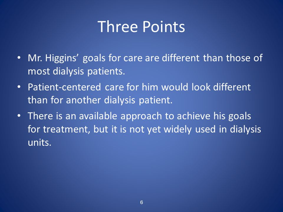 6 Three Points Mr. Higgins goals for care are different than those of most dialysis patients. Patient-centered care for him would look different than