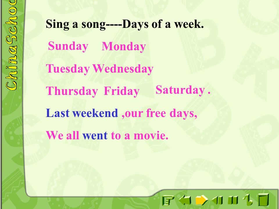 Sing a song----Days of a week. Monday Tuesday Wednesday Thursday Friday Last weekend,our free days, We all went to a movie. Saturday. Sunday