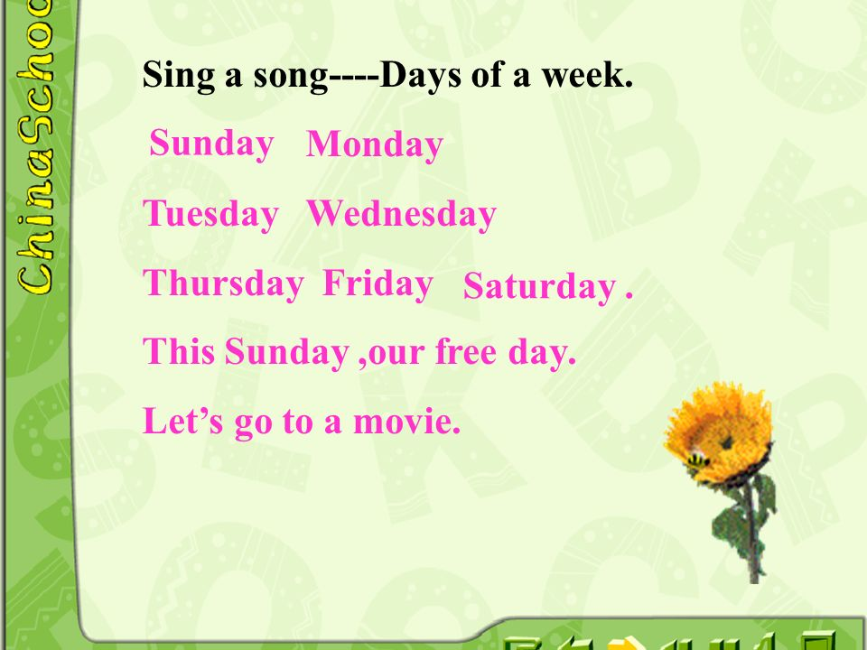 Sing a song----Days of a week. Monday Tuesday Wednesday Thursday Friday This Sunday,our free day. Lets go to a movie. Saturday. Sunday