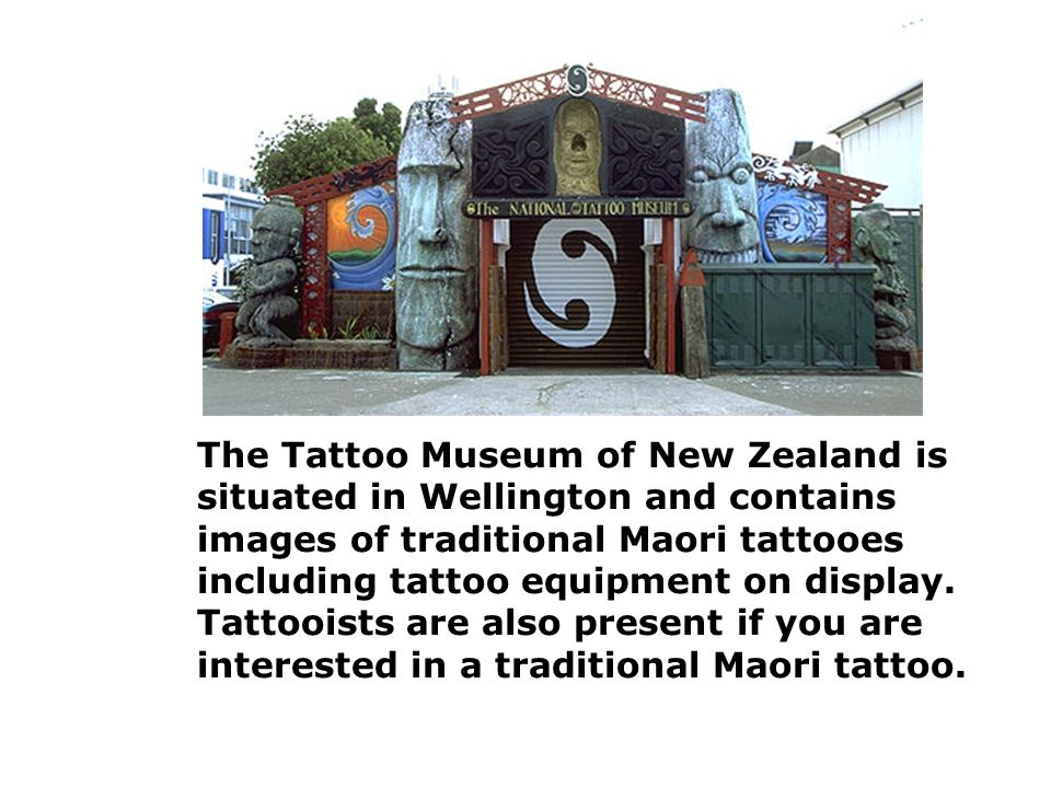 The Tattoo Museum of New Zealand is situated in Wellington and contains images of traditional Maori tattooes including tattoo equipment on display.