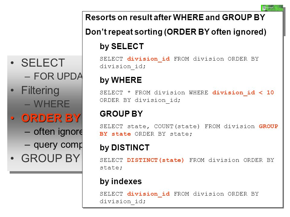SELECT –FOR UPDATE Filtering –WHERE ORDER BYORDER BY –often ignored –query complexity GROUP BY SELECT –FOR UPDATE Filtering –WHERE ORDER BYORDER BY –often ignored –query complexity GROUP BY Queries Resorts on result after WHERE and GROUP BY Dont repeat sorting (ORDER BY often ignored) by SELECT SELECT division_id FROM division ORDER BY division_id; by WHERE SELECT * FROM division WHERE division_id < 10 ORDER BY division_id; GROUP BY SELECT state, COUNT(state) FROM division GROUP BY state ORDER BY state; by DISTINCT SELECT DISTINCT(state) FROM division ORDER BY state; by indexes SELECT division_id FROM division ORDER BY division_id; Resorts on result after WHERE and GROUP BY Dont repeat sorting (ORDER BY often ignored) by SELECT SELECT division_id FROM division ORDER BY division_id; by WHERE SELECT * FROM division WHERE division_id < 10 ORDER BY division_id; GROUP BY SELECT state, COUNT(state) FROM division GROUP BY state ORDER BY state; by DISTINCT SELECT DISTINCT(state) FROM division ORDER BY state; by indexes SELECT division_id FROM division ORDER BY division_id;