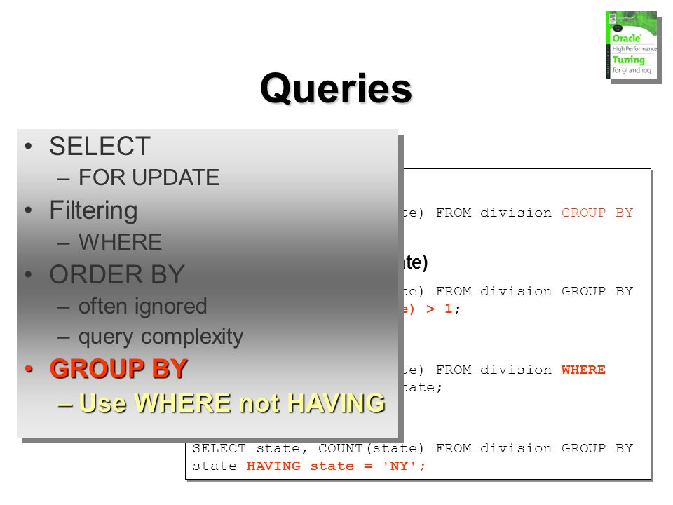 Queries GROUP BY SELECT state, COUNT(state) FROM division GROUP BY state ORDER BY state; HAVING (filters aggregate) SELECT state, COUNT(state) FROM division GROUP BY state HAVING COUNT(state) > 1; use WHERE SELECT state, COUNT(state) FROM division WHERE state = NY GROUP BY state; not HAVING SELECT state, COUNT(state) FROM division GROUP BY state HAVING state = NY ; GROUP BY SELECT state, COUNT(state) FROM division GROUP BY state ORDER BY state; HAVING (filters aggregate) SELECT state, COUNT(state) FROM division GROUP BY state HAVING COUNT(state) > 1; use WHERE SELECT state, COUNT(state) FROM division WHERE state = NY GROUP BY state; not HAVING SELECT state, COUNT(state) FROM division GROUP BY state HAVING state = NY ; SELECT –FOR UPDATE Filtering –WHERE ORDER BY –often ignored –query complexity GROUP BYGROUP BY –Use WHERE not HAVING SELECT –FOR UPDATE Filtering –WHERE ORDER BY –often ignored –query complexity GROUP BYGROUP BY –Use WHERE not HAVING