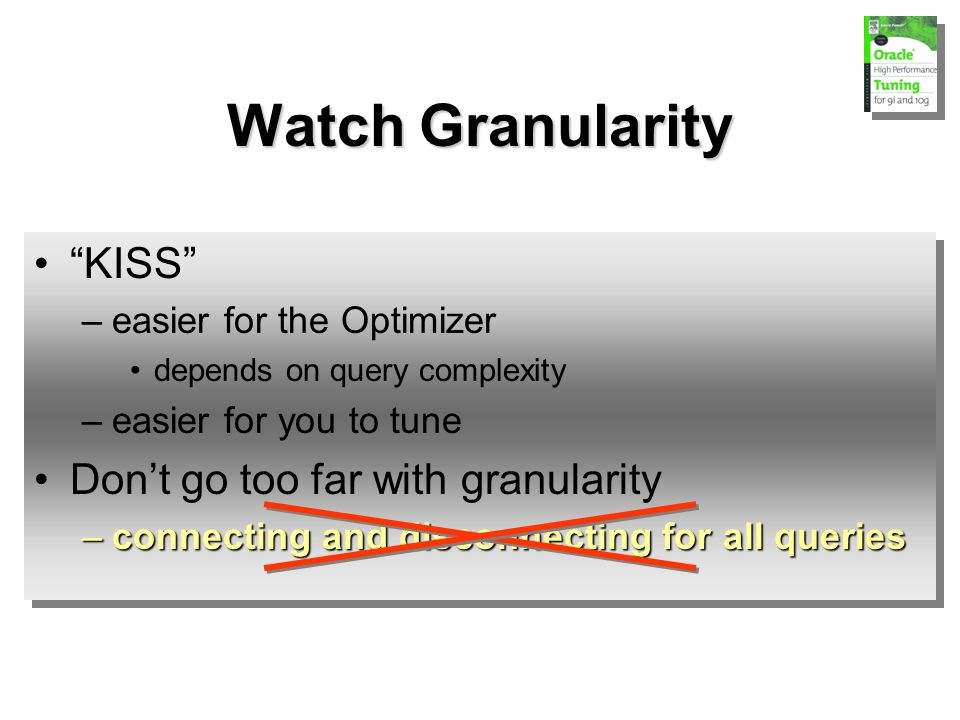 KISS –easier for the Optimizer depends on query complexity –easier for you to tune Dont go too far with granularity –connecting and disconnecting for all queries KISS –easier for the Optimizer depends on query complexity –easier for you to tune Dont go too far with granularity –connecting and disconnecting for all queries Watch Granularity