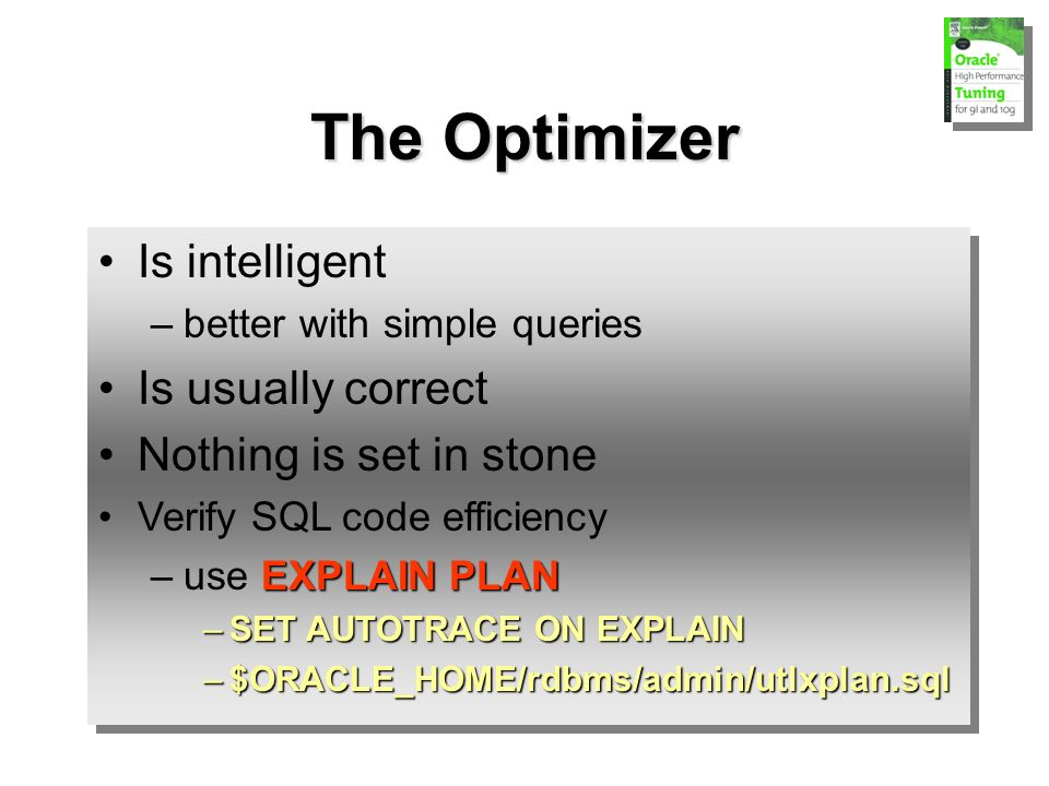 Is intelligent –better with simple queries Is usually correct Nothing is set in stone Verify SQL code efficiency EXPLAIN PLAN –use EXPLAIN PLAN –SET AUTOTRACE ON EXPLAIN –$ORACLE_HOME/rdbms/admin/utlxplan.sql Is intelligent –better with simple queries Is usually correct Nothing is set in stone Verify SQL code efficiency EXPLAIN PLAN –use EXPLAIN PLAN –SET AUTOTRACE ON EXPLAIN –$ORACLE_HOME/rdbms/admin/utlxplan.sql The Optimizer