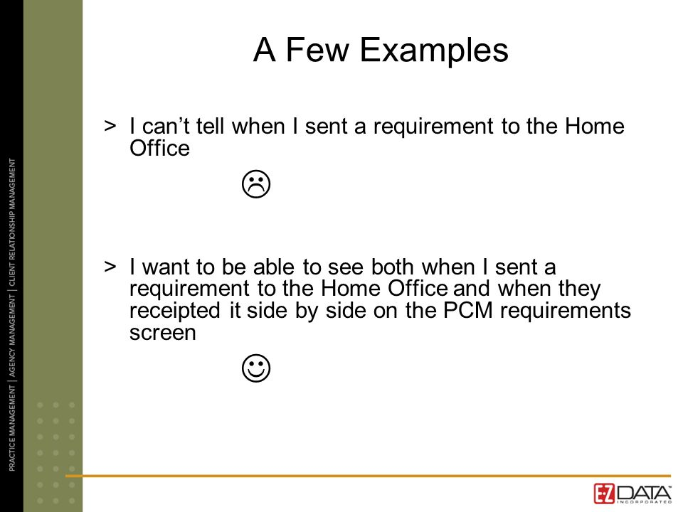 A Few Examples >I cant tell when I sent a requirement to the Home Office >I want to be able to see both when I sent a requirement to the Home Office and when they receipted it side by side on the PCM requirements screen