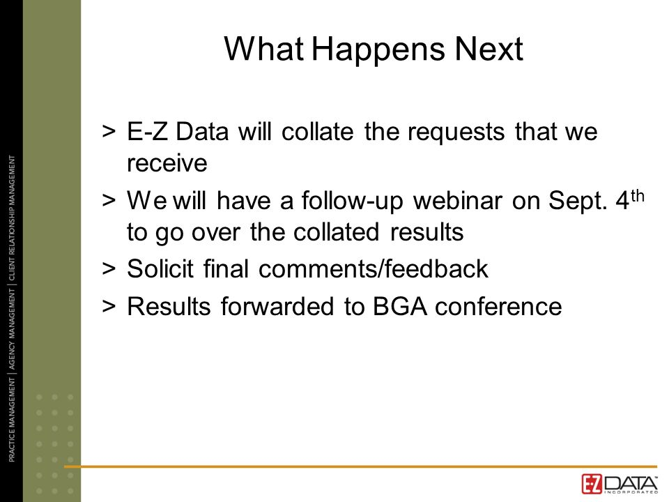 What Happens Next >E-Z Data will collate the requests that we receive >We will have a follow-up webinar on Sept. 4 th to go over the collated results
