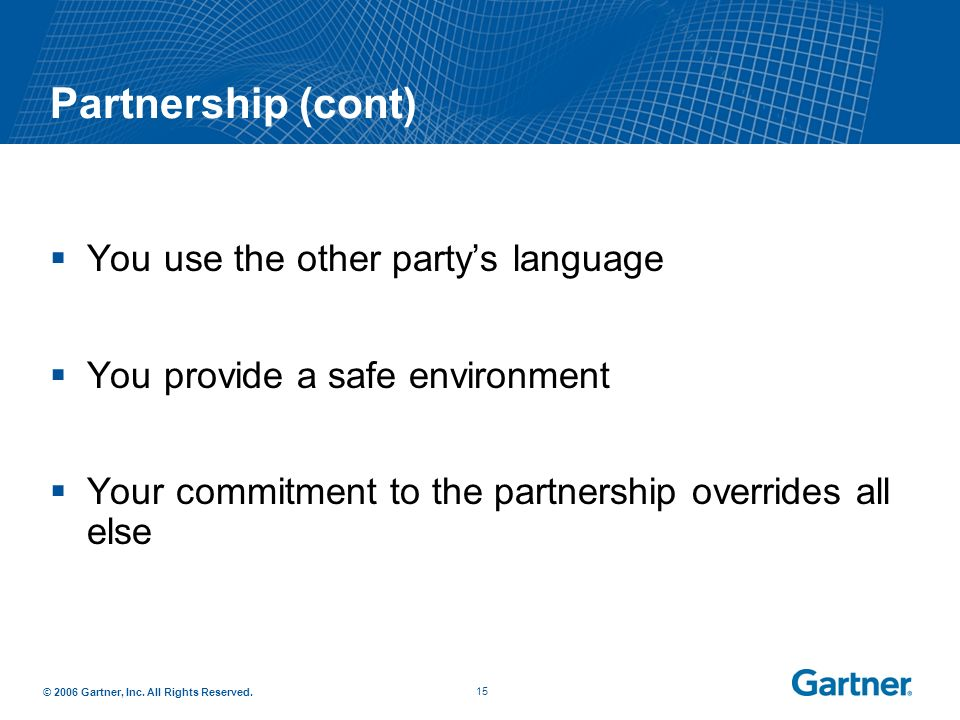 © 2006 Gartner, Inc. All Rights Reserved. 14 You Know You Have a Partnership When: You solve the same problems You leverage each others strengths You