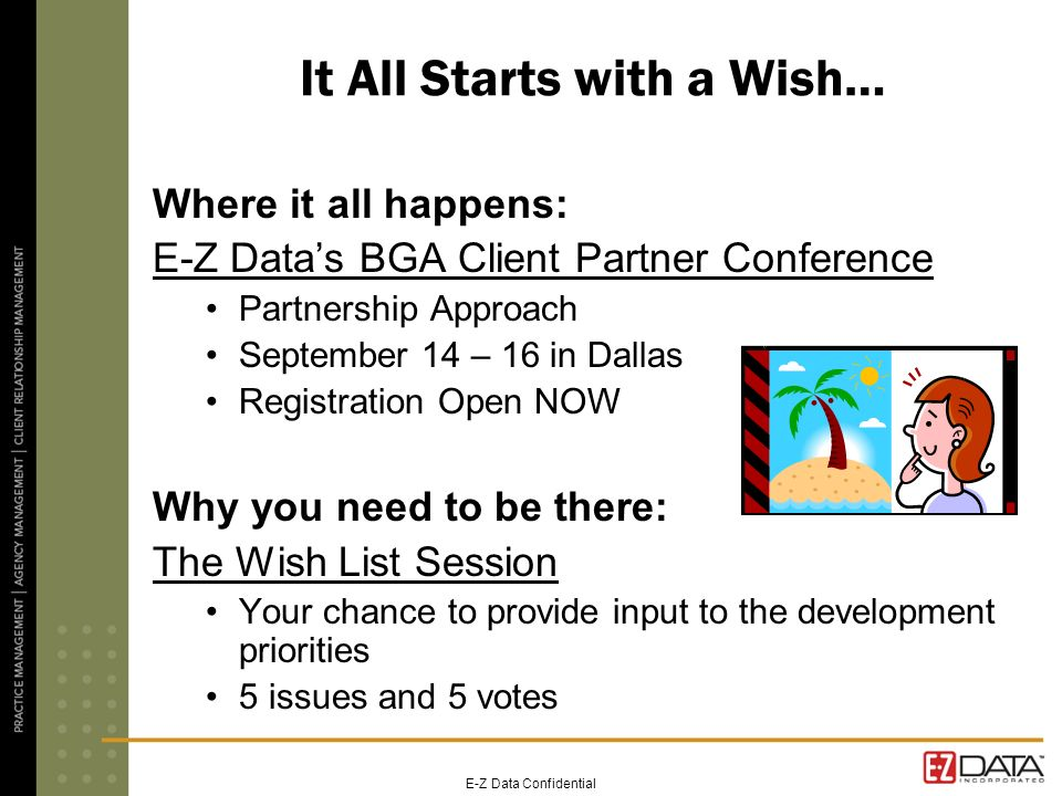 E-Z Data Confidential It All Starts with a Wish… Where it all happens: E-Z Datas BGA Client Partner Conference Partnership Approach September 14 – 16