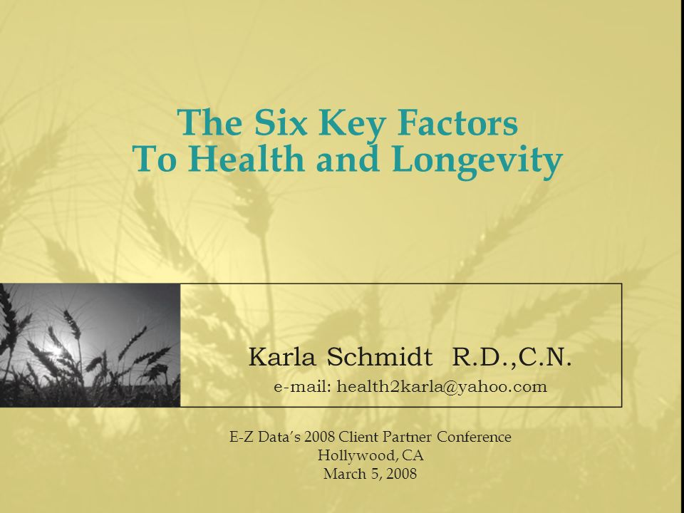 The Six Key Factors To Health and Longevity E-Z Datas 2008 Client Partner Conference Hollywood, CA March 5, 2008 Karla Schmidt R.D.,C.N. e-mail: healt