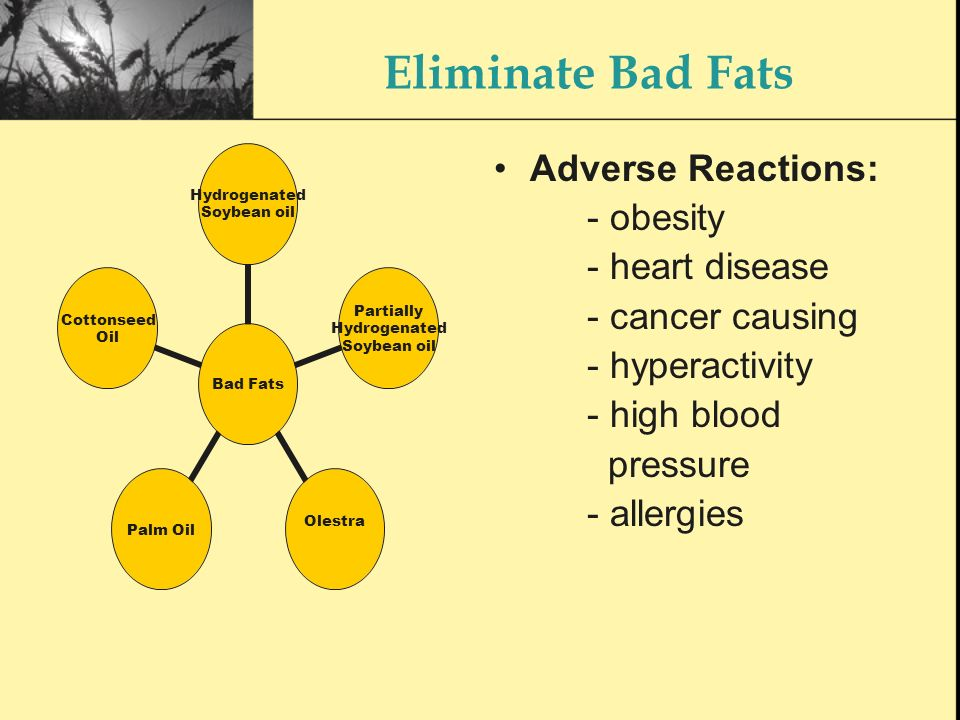 Eliminate Bad Fats Bad Fats Hydrogenated Soybean oil Partially Hydrogenated Soybean oil Olestra Palm Oil Cottonseed Oil Adverse Reactions: - obesity - heart disease - cancer causing - hyperactivity - high blood pressure - allergies