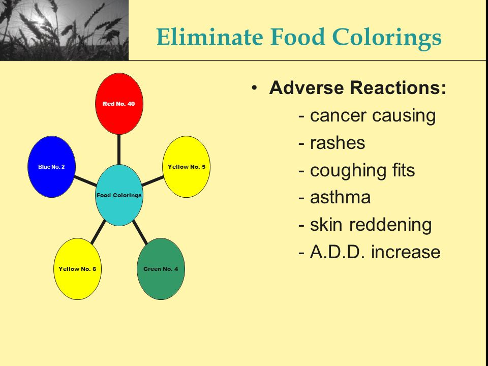 Eliminate Food Colorings Food Colorings Red No. 40 Yellow No. 5 Green No. 4 Yellow No. 6 Blue No. 2 Adverse Reactions: - cancer causing - rashes - cou
