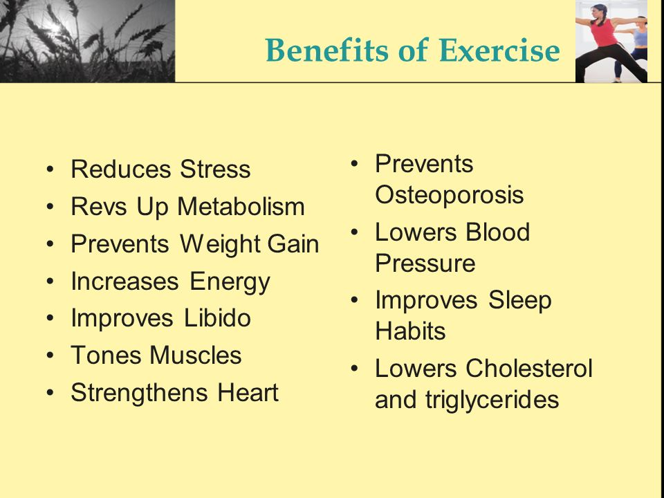 Benefits of Exercise Reduces Stress Revs Up Metabolism Prevents Weight Gain Increases Energy Improves Libido Tones Muscles Strengthens Heart Prevents