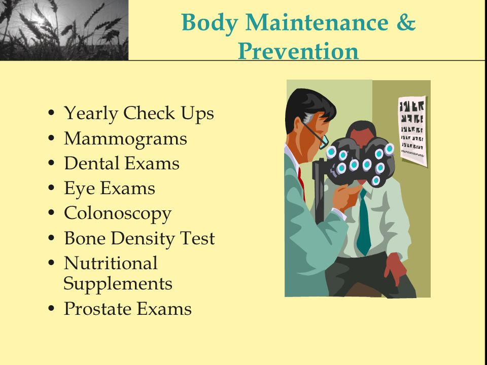 Body Maintenance & Prevention Yearly Check Ups Mammograms Dental Exams Eye Exams Colonoscopy Bone Density Test Nutritional Supplements Prostate Exams
