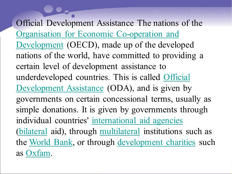 Official Development Assistance The nations of the Organisation for Economic Co-operation and Development (OECD), made up of the developed nations of the world, have committed to providing a certain level of development assistance to underdeveloped countries.