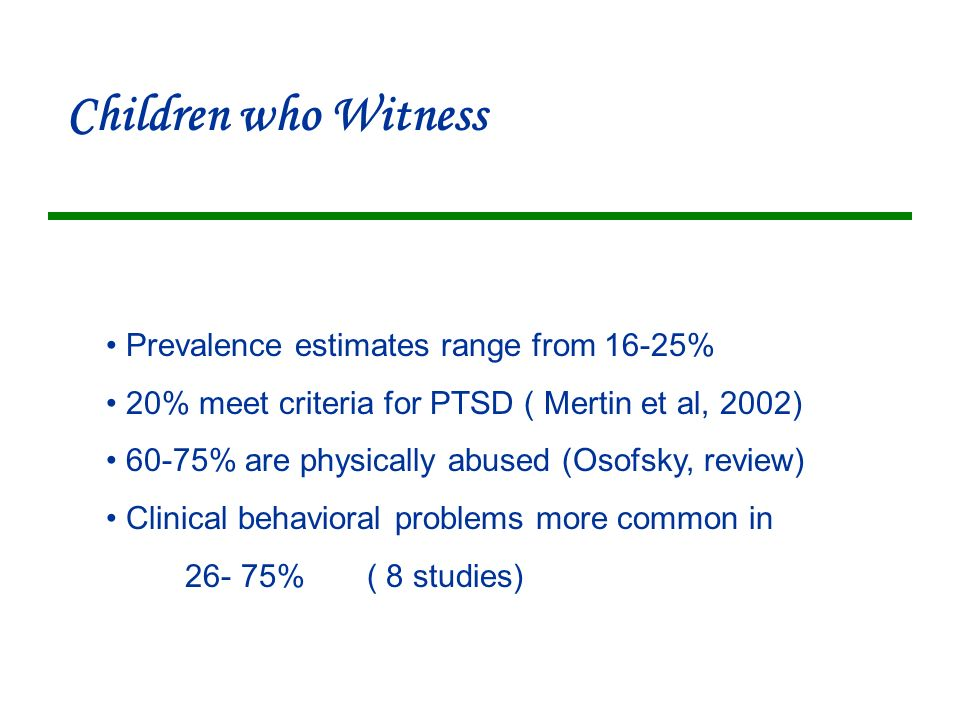 Children who Witness Prevalence estimates range from 16-25% 20% meet criteria for PTSD ( Mertin et al, 2002) 60-75% are physically abused (Osofsky, review) Clinical behavioral problems more common in 26- 75% ( 8 studies)
