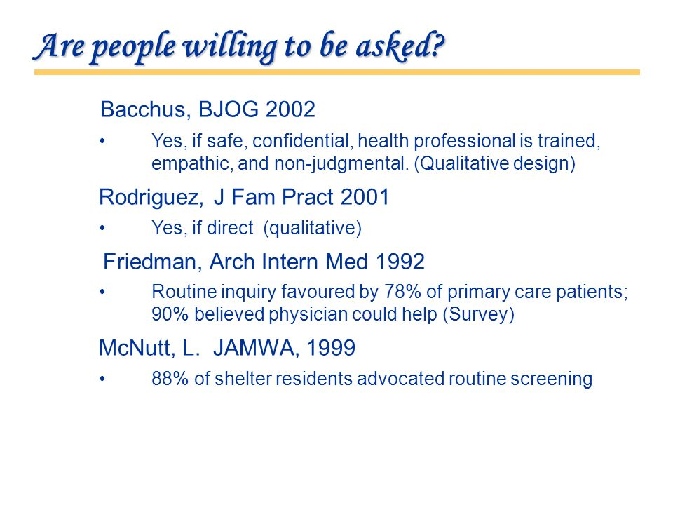 Are people willing to be asked? Bacchus, BJOG 2002 Yes, if safe, confidential, health professional is trained, empathic, and non-judgmental. (Qualitat