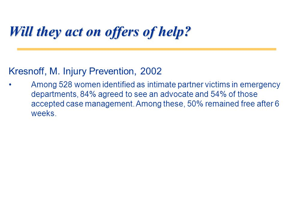 Will they act on offers of help? Kresnoff, M. Injury Prevention, 2002 Among 528 women identified as intimate partner victims in emergency departments,