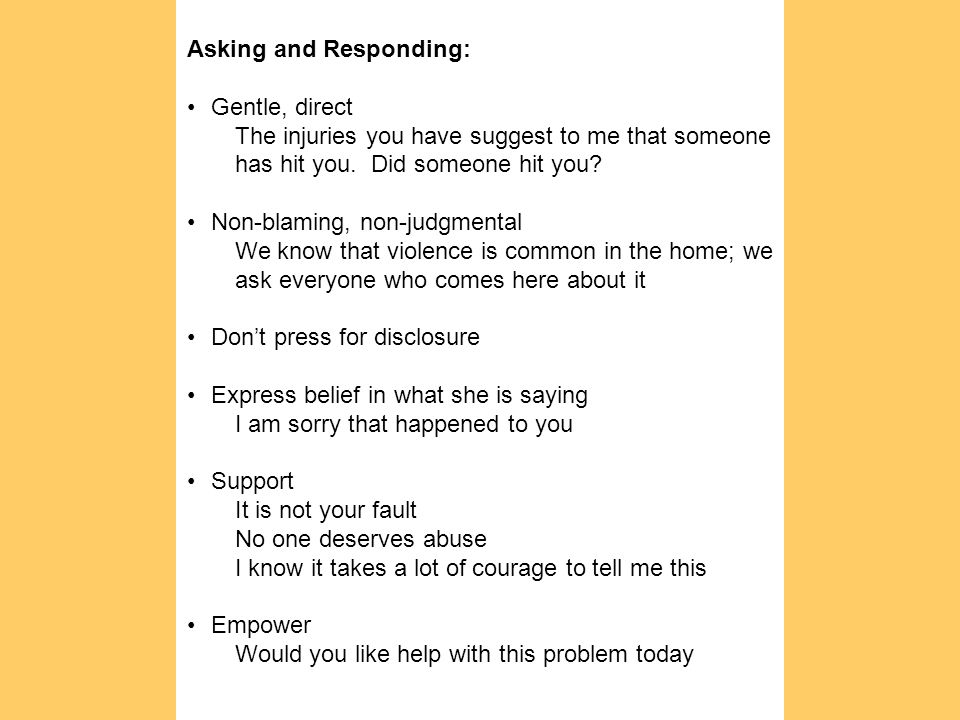 Asking and Responding: Gentle, direct The injuries you have suggest to me that someone has hit you. Did someone hit you? Non-blaming, non-judgmental W