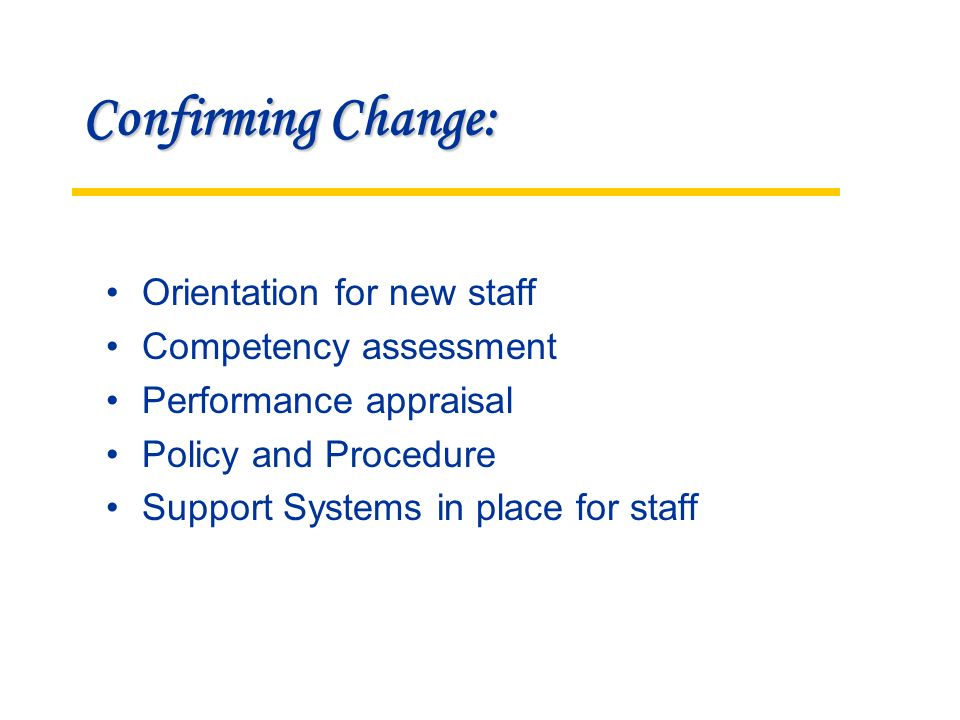 Confirming Change: Orientation for new staff Competency assessment Performance appraisal Policy and Procedure Support Systems in place for staff