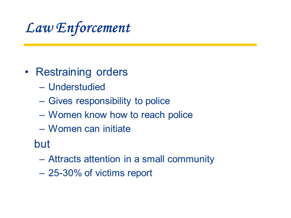 Law Enforcement Restraining orders –Understudied –Gives responsibility to police –Women know how to reach police –Women can initiate but –Attracts attention in a small community –25-30% of victims report