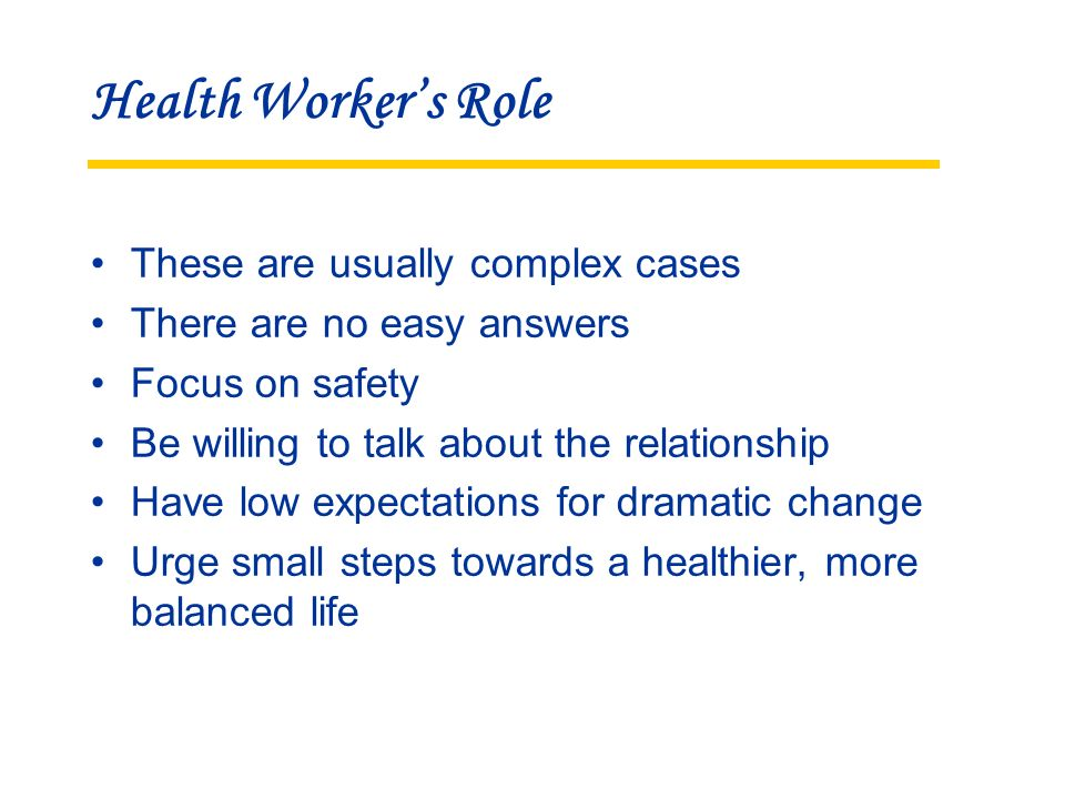 Health Workers Role These are usually complex cases There are no easy answers Focus on safety Be willing to talk about the relationship Have low expectations for dramatic change Urge small steps towards a healthier, more balanced life