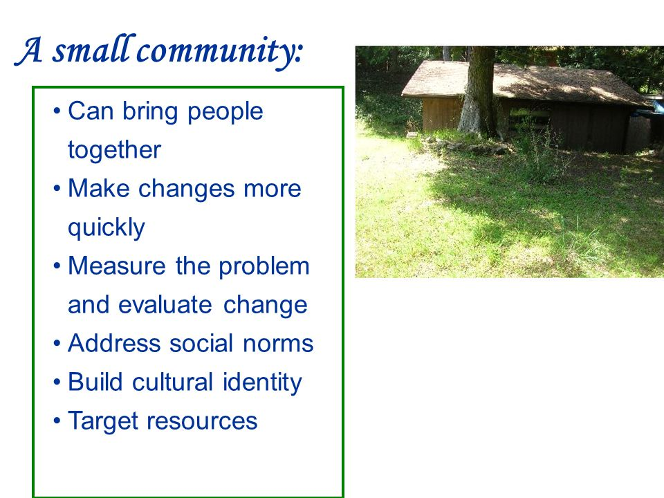 A small community: Can bring people together Make changes more quickly Measure the problem and evaluate change Address social norms Build cultural identity Target resources