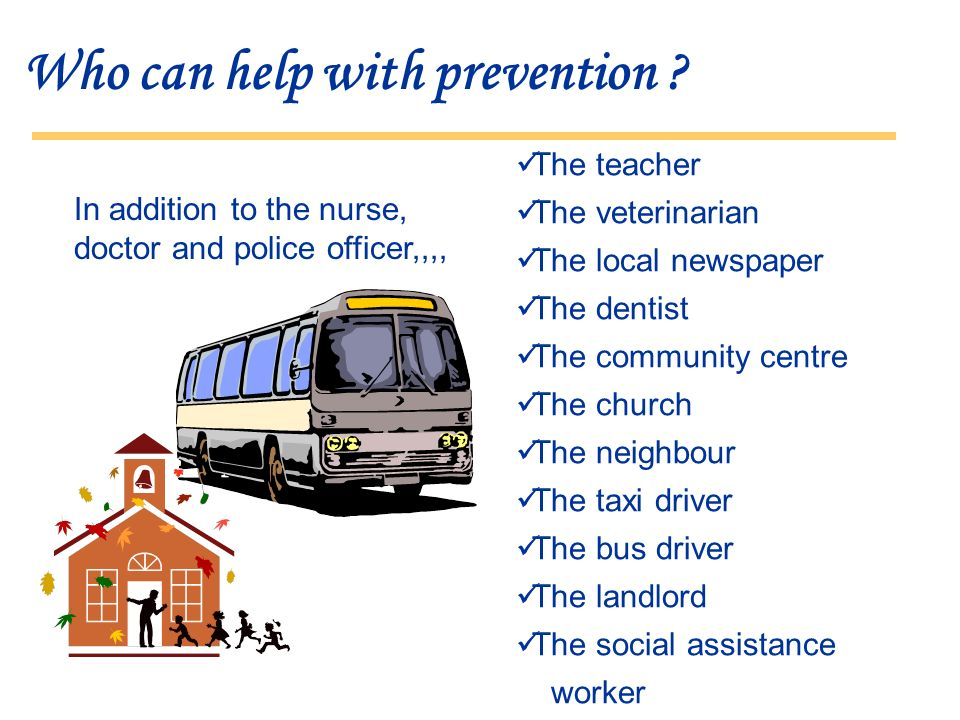 Who can help with prevention ? The teacher The veterinarian The local newspaper The dentist The community centre The church The neighbour The taxi dri