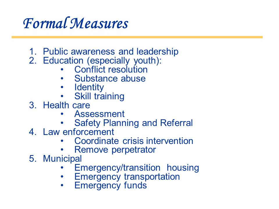 Formal Measures 1.Public awareness and leadership 2.Education (especially youth): Conflict resolution Substance abuse Identity Skill training 3.Health care Assessment Safety Planning and Referral 4.Law enforcement Coordinate crisis intervention Remove perpetrator 5.Municipal Emergency/transition housing Emergency transportation Emergency funds