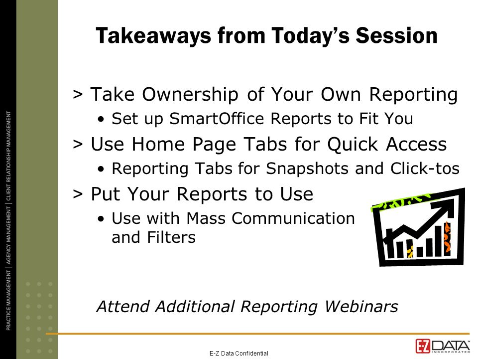 Takeaways from Todays Session > Take Ownership of Your Own Reporting Set up SmartOffice Reports to Fit You > Use Home Page Tabs for Quick Access Repor