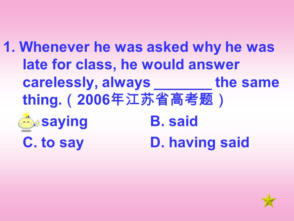 1. Whenever he was asked why he was late for class, he would answer carelessly, always _______ the same thing. 2006 A. sayingB. said C. to sayD. havin